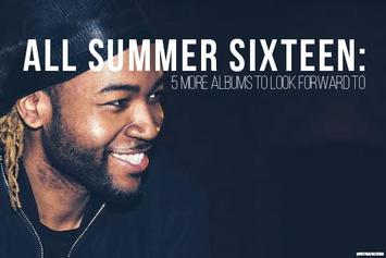 All Summer Sixteen: 5 More Albums To Look Forward To
